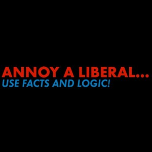 Annoy a Liberal -- Use Facts & Logic
